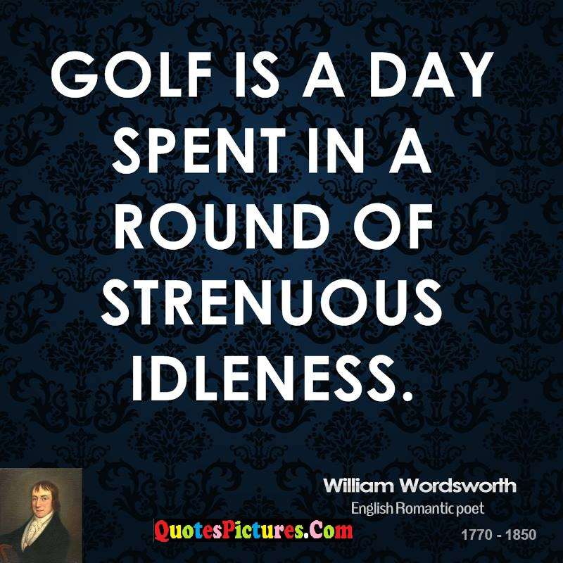 Fabulous Idleness Quote - Golf Is A Day Spent In A Round Of Strenuous Idleness. - William Wordsworth