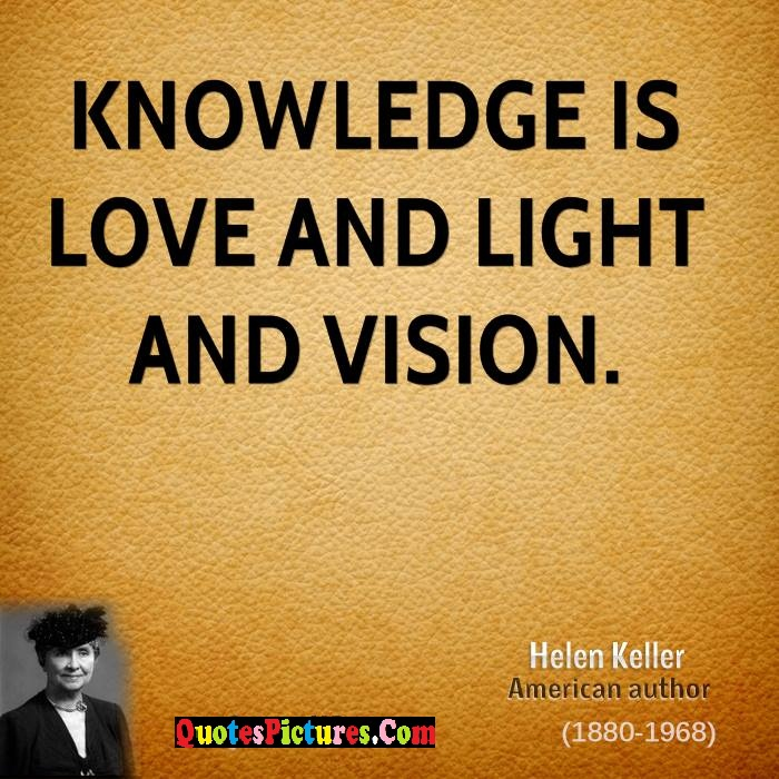 Fabulous Knowledge Quote - Knowledge Is Love And Light And Vision. - Helen Keller