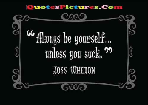 Fabulous Laziness Quote - Always Be Yourself Unless You Suck. - Joss Whedon
