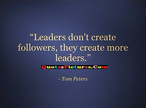 Fabulous Leadership Quote - Leaders Don't Create Followers They Create More Leaders. - Tom Peters
