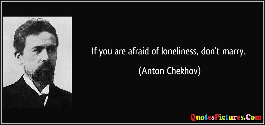 Fabulous Loneliness Quote - If You Are Afraid Of Loneliness, Don't Marry. - Anton Chekhov