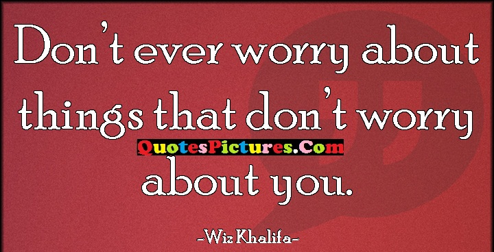 Fabulous Worry Quote - Don't Ever Worry About Things That Don't Worry About You. - Wiz Khalifa