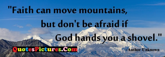 Faith Quote - Faith Can Move Mountains, But Don't Be Afraid If God hands YOu A Shovel.