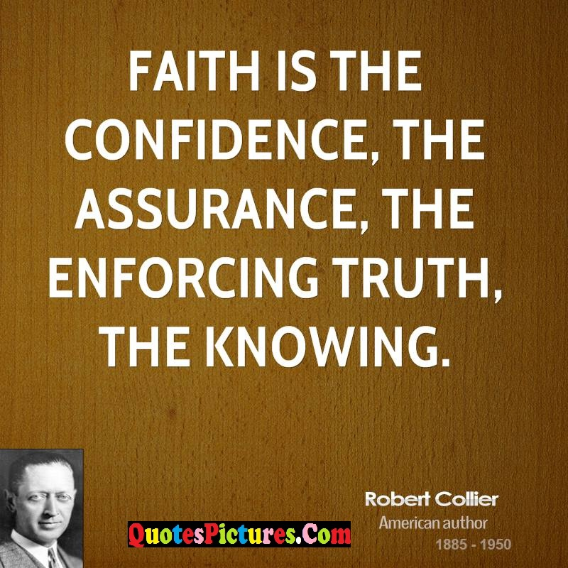 Faith Quote - Faith Is The Confidence The Assurancev The Enforcing Truth, The Knowing. - Robert Collier