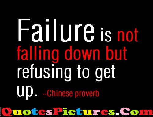 Famous Failure Quote - Failure Is Not Falling Down But Refusing To Get Up. - Chinese Proverb
