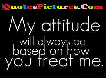 Fantantic Computer Quotes - My Attitude Will Always be Based On How You Treat Me.