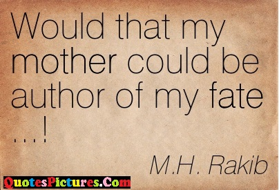 Fate Quote - Would That My mother Coulde Be Author Of My Fate….! M.H Rakib