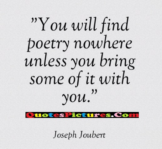 Favourite Quote - You Will Find Poetry Nowhere unless You Bring Some Of It With You - Joseph Joubert