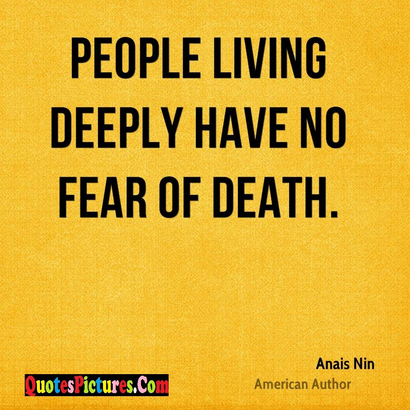 Fear Quote - People Living Deeply Have No Fear Of Death. - Anais Nin