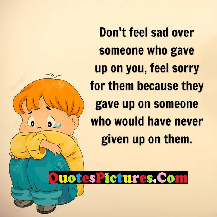 feel sad sorry never given