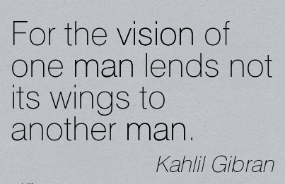 For the vision of one man lends not its wings to another man.
