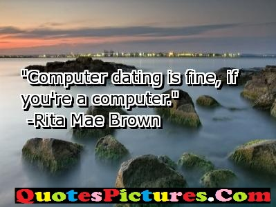 Forever Fabulous Computer Quotes - Computer Dating Is Fine, If You're A Computer. - Rita Mae Brown