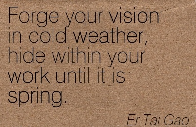 Forge your vision in cold weather, hide within your work until it is spring.