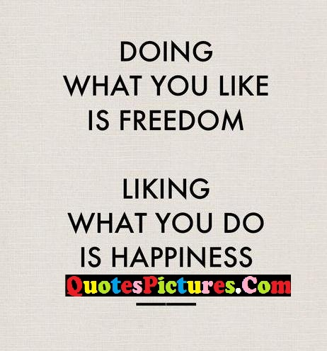 Freedom Quote - Doing What You Like Is Freedom Liking What You Do Is Happieness