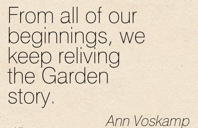 From all of our beginnings, we keep reliving the Garden story.  - Ann Voskamp
