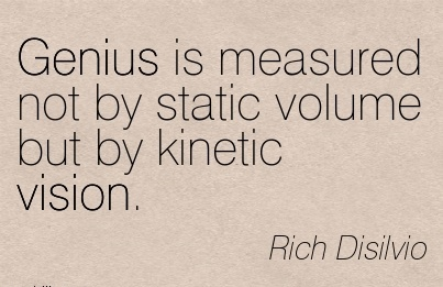 Genius is measured not by static volume but by kinetic vision.