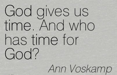 God gives us time. And who has time for God.  - Ann Voskamp