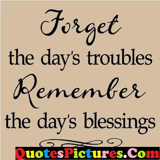 Good Life Quote - Forget The Days Troubles Remember The Days Blessings