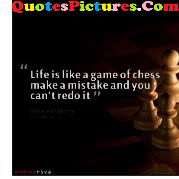 Good Life Quote - Life Is Like A Game Of Chess Make Mistake You Can Not Redo It By Isabelle Bradbury