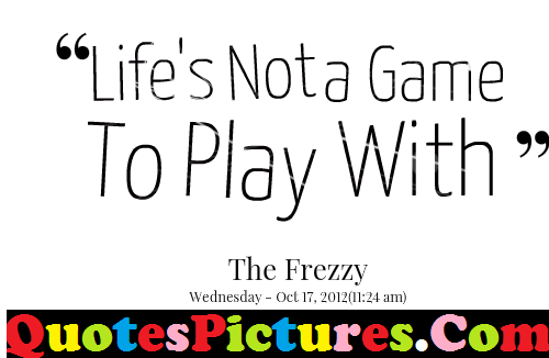 Good Life Quote - Life Is Not A Game To Play With By The Frezzy