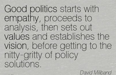 Good politics starts with empathy, proceeds to analysis, then sets out values and establishes the vision, before getting to the nitty-gritty of policy solutions.
