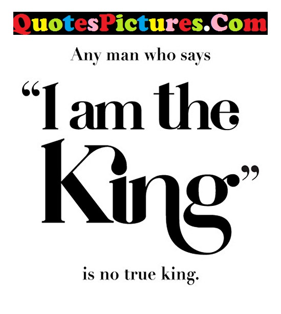 Gorgeous Life Quote - I Am The King Is No True King