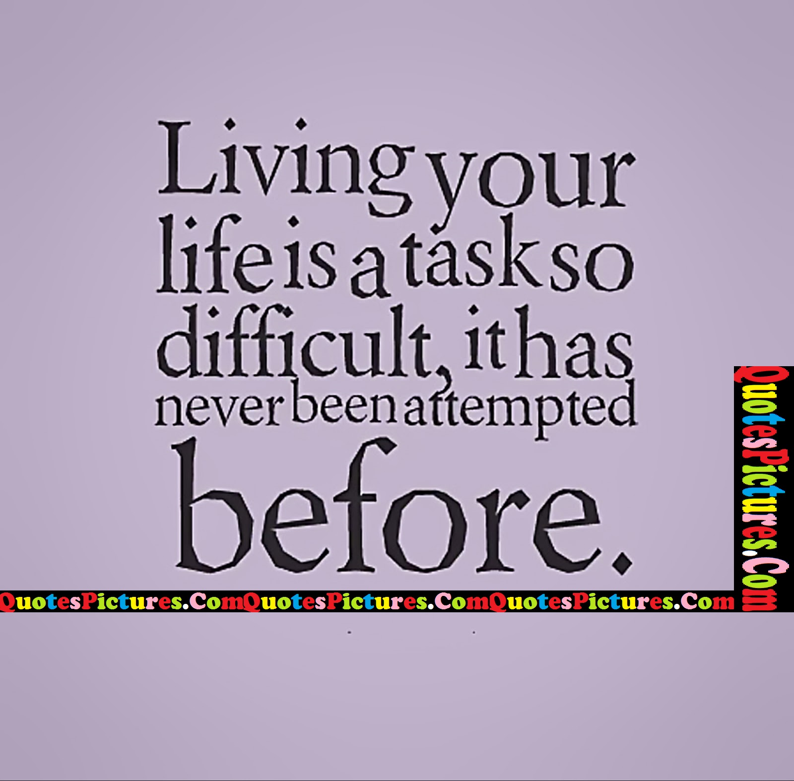 Gorgeous Life Quote - Living Your Life Is A Task So Difficult