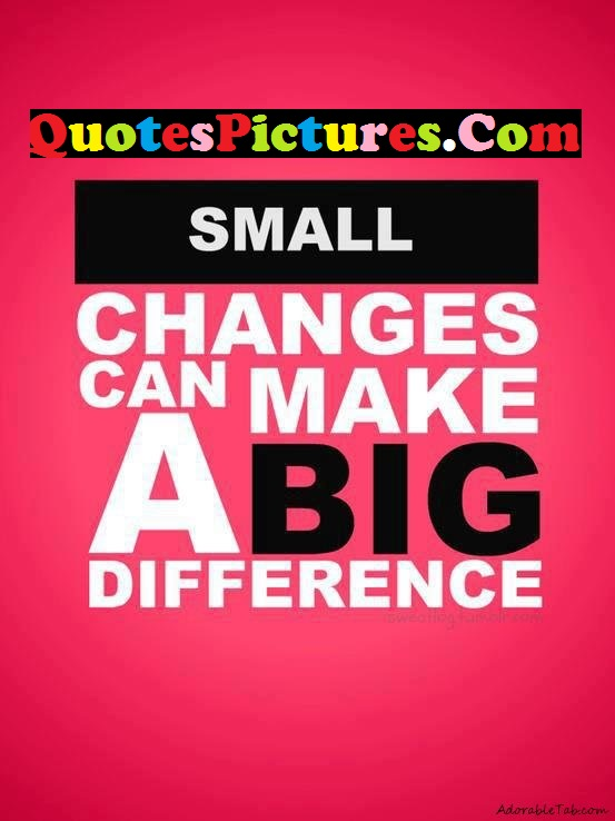 Gorgeous Life Quote - Small Changes Can Make A Big Difference