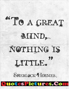 Graduation Quote - To A Great Mind Nothing Is Little. - Sherlock Hoemes