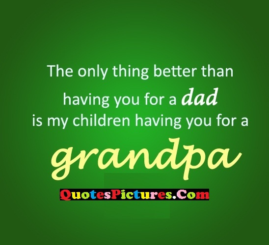 Grandfather Quote - The Only Thing Better Than Having You For A Dad Is My Children Having You For A Grandpa.