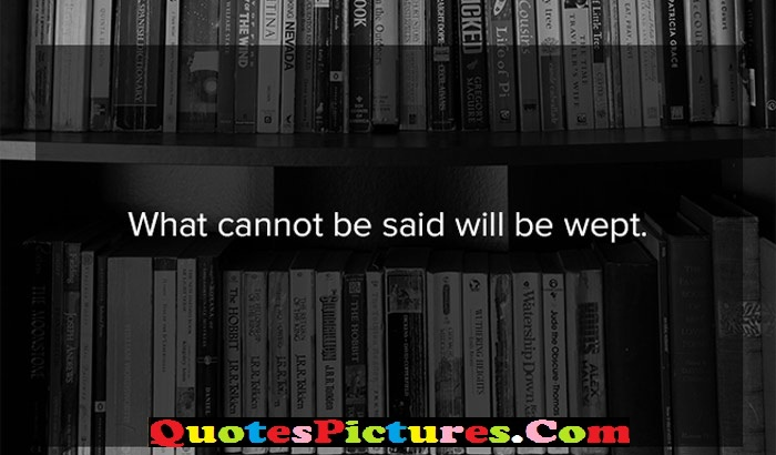 Great Company Quotes - What Cannot Be Said Will Be Wept.