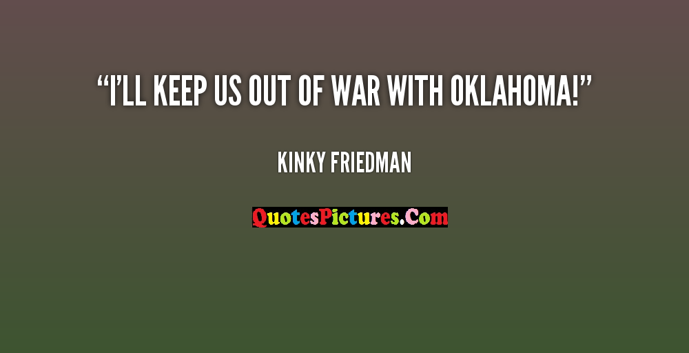 Great Honesty Quote - I'll Keep Us Out Of War With Oklahoma - Kinky Friedman