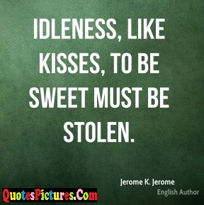 Great Idleness Quote - Like Kisses, To Be Sweet Must Be Stolen.