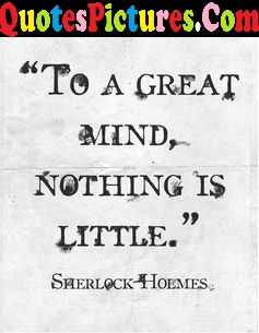 Great Life Quote - To A Great Mind Nothing Is Little By Sherlock Hoemes