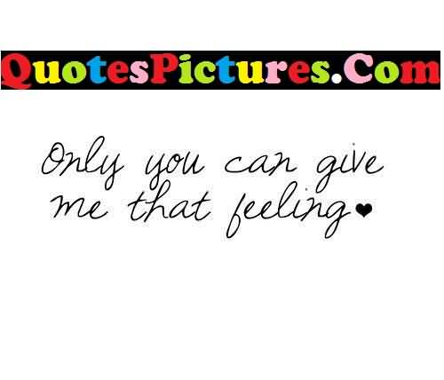 Great Love Quote - Only You Can Give Me That Feeling