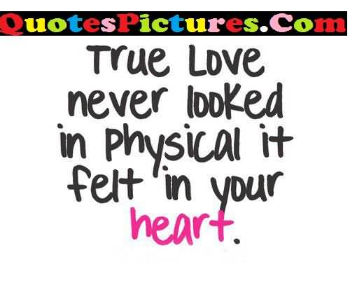 Great Love Quote - True Love Never Looked In Physical It Felt In Your Heart