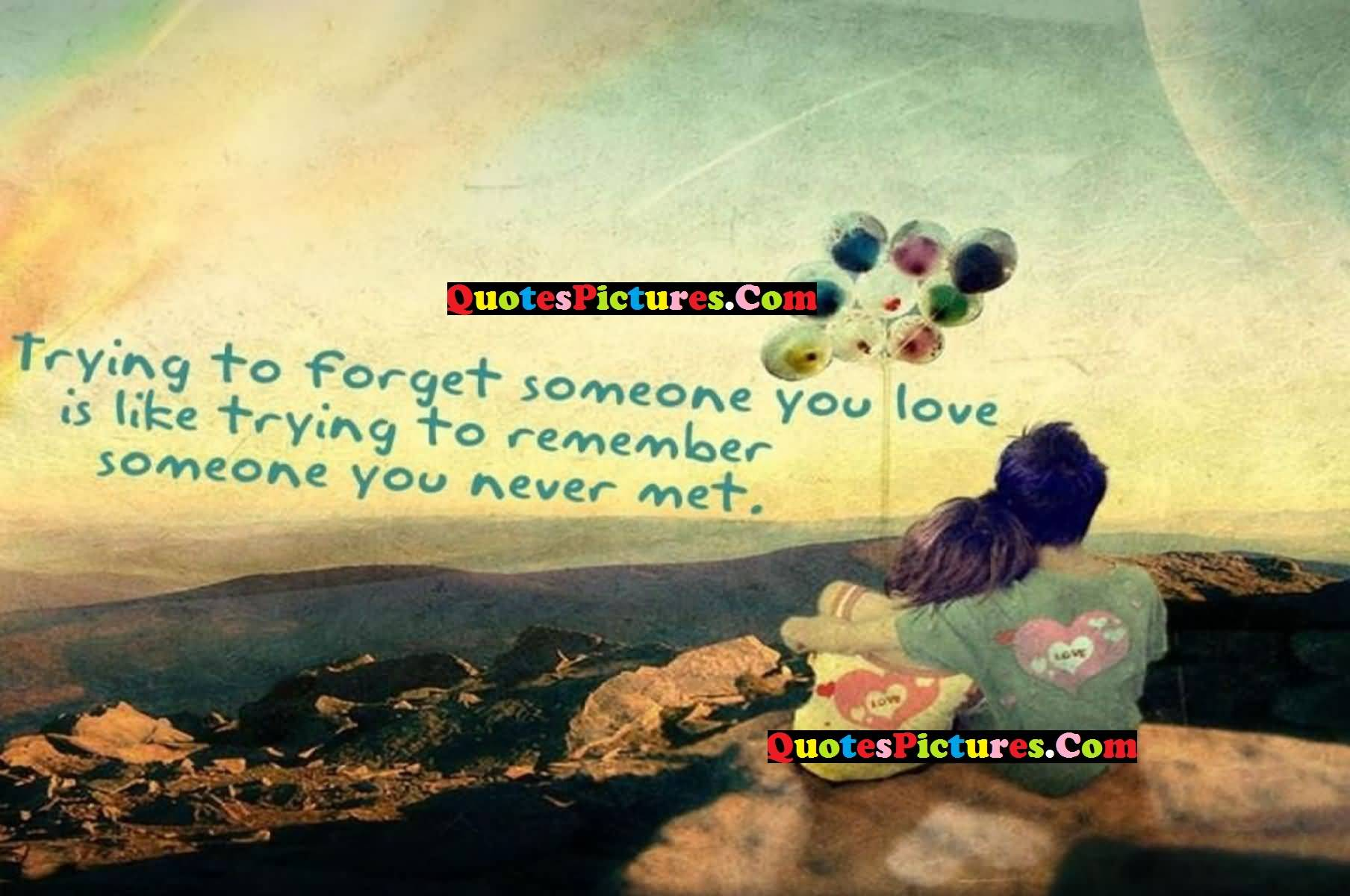 Great Love Quote - Trying To Forget Someone You Love Is Like Trying To Remember