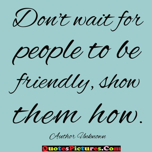 Great People Quote - Dont Wait For People To Be Friendly Show Them How. - Author Unknown