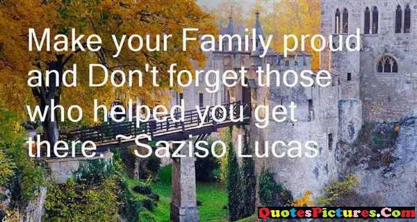 Great Proud Quote - Make Your Family Proud And Helped Your Get There. - Saziso Lucas