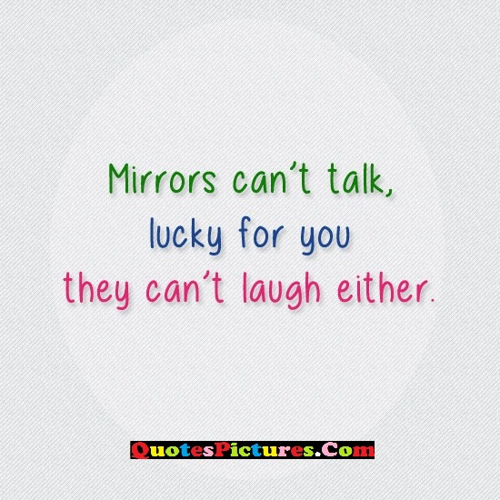 Great Sarcasm Quote - Mirrors Can't Talk,  Lucky For You They Can't Laugh Either.