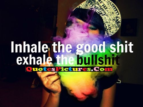 Great Smoking Quote - Inhale The Good Shit Exhale The Bullshit.