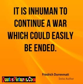 Great War Quote - It Is Inhuman To Continue A War Which Could Easily Be Ended. - Friedrich Durrenmatt
