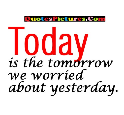 Great Worry Quote - Today Is The Tomorrow We Worried About Yesterday.