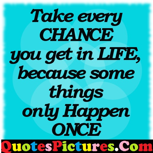 Happy Life Quote - Take Every Chance You Get In Life