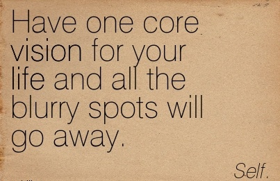 Have one core vision for your life and all the blurry spots will go away.