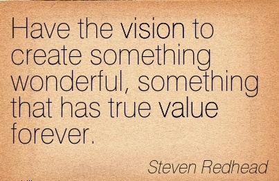 Have the vision to create something wonderful, something that has true value forever.