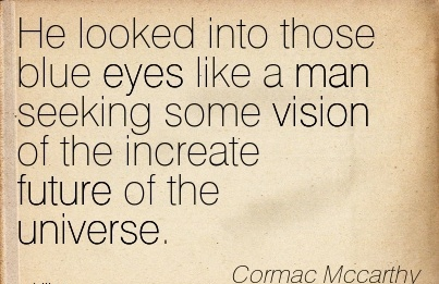 He looked into those blue eyes like a man seeking some vision of the increate future of the universe.