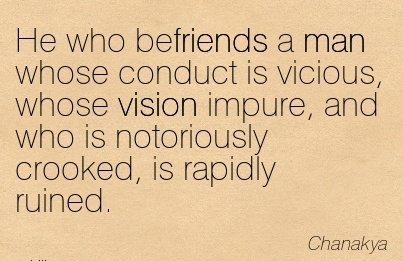 He who befriends a man whose conduct is vicious, whose vision impure, and who is notoriously crooked, is rapidly ruined.