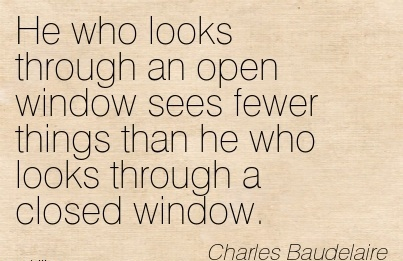 He who looks through an open window sees fewer things than he who looks through a closed window.
