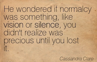 He wondered if normalcy was something, like vision or silence, you didn't realize was precious until you lost it.